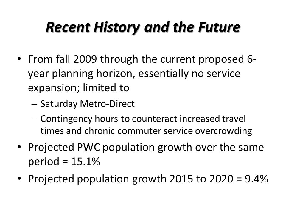 Recent History and the Future From fall 2009 through the current proposed 6- year planning horizon, essentially no service expansion; limited to – Saturday Metro-Direct – Contingency hours to counteract increased travel times and chronic commuter service overcrowding Projected PWC population growth over the same period = 15.1% Projected population growth 2015 to 2020 = 9.4%