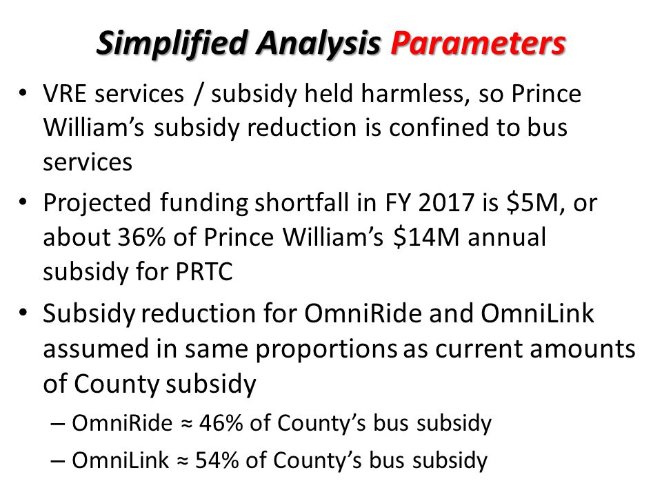 Simplified Analysis Parameters VRE services / subsidy held harmless, so Prince William's subsidy reduction is confined to bus services Projected funding shortfall in FY 2017 is $5M, or about 36% of Prince William's $14M annual subsidy for PRTC Subsidy reduction for OmniRide and OmniLink assumed in same proportions as current amounts of County subsidy – OmniRide ≈ 46% of County's bus subsidy – OmniLink ≈ 54% of County's bus subsidy