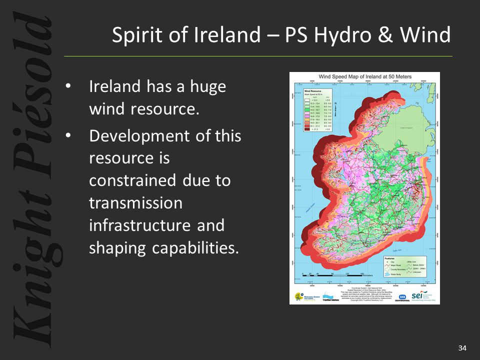 34 Ireland has a huge wind resource. Development of this resource is constrained due to transmission infrastructure and shaping capabilities. Spirit o