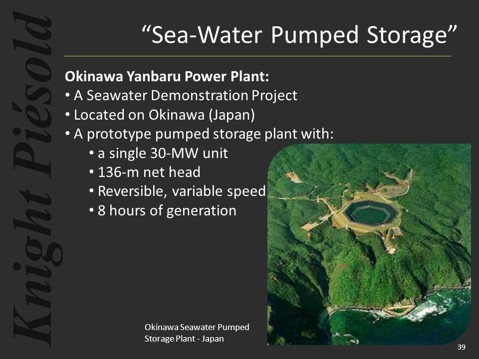 39 Okinawa Yanbaru Power Plant: A Seawater Demonstration Project Located on Okinawa (Japan) A prototype pumped storage plant with: a single 30-MW unit