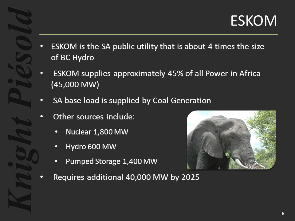 ESKOM ESKOM is the SA public utility that is about 4 times the size of BC Hydro ESKOM supplies approximately 45% of all Power in Africa (45,000 MW) SA