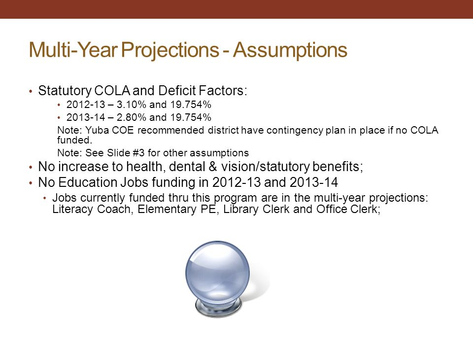 Multi-Year Projections - Assumptions Statutory COLA and Deficit Factors: 2012-13 – 3.10% and 19.754% 2013-14 – 2.80% and 19.754% Note: Yuba COE recommended district have contingency plan in place if no COLA funded.