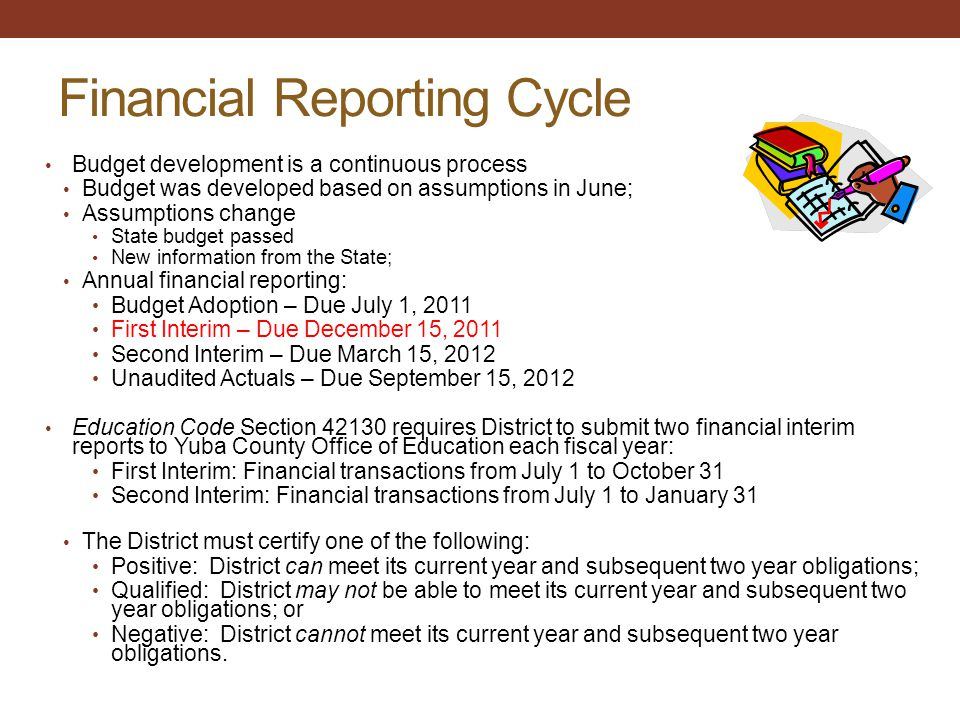 Financial Reporting Cycle Budget development is a continuous process Budget was developed based on assumptions in June; Assumptions change State budget passed New information from the State; Annual financial reporting: Budget Adoption – Due July 1, 2011 First Interim – Due December 15, 2011 Second Interim – Due March 15, 2012 Unaudited Actuals – Due September 15, 2012 Education Code Section 42130 requires District to submit two financial interim reports to Yuba County Office of Education each fiscal year: First Interim: Financial transactions from July 1 to October 31 Second Interim: Financial transactions from July 1 to January 31 The District must certify one of the following: Positive: District can meet its current year and subsequent two year obligations; Qualified: District may not be able to meet its current year and subsequent two year obligations; or Negative: District cannot meet its current year and subsequent two year obligations.
