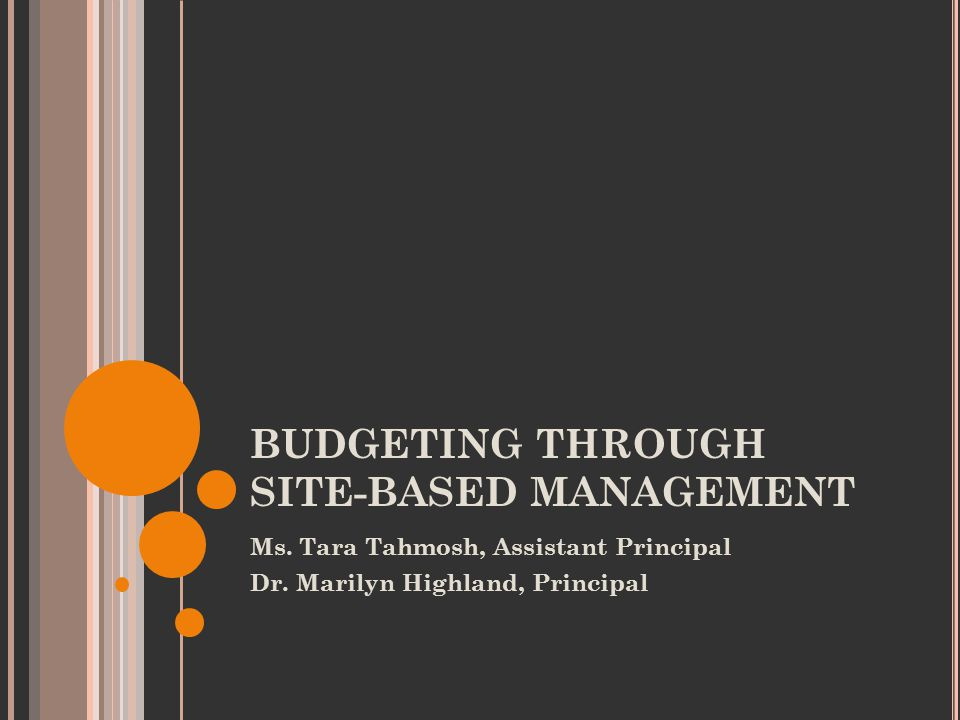 BUDGETING THROUGH SITE-BASED MANAGEMENT Ms. Tara Tahmosh, Assistant Principal Dr.