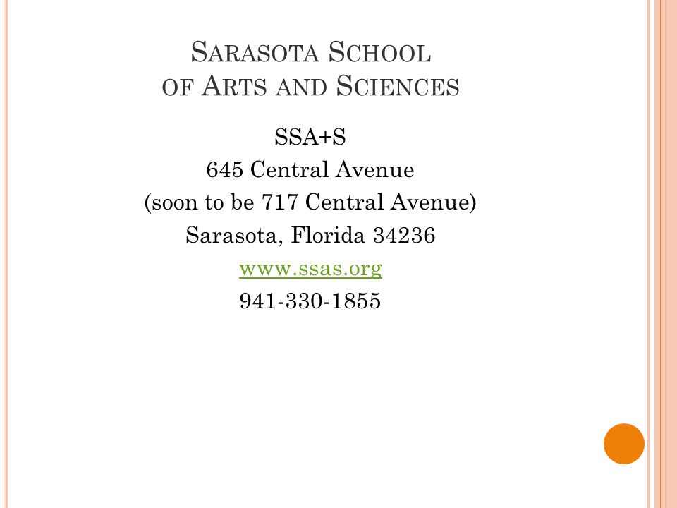 S ARASOTA S CHOOL OF A RTS AND S CIENCES SSA+S 645 Central Avenue (soon to be 717 Central Avenue) Sarasota, Florida 34236 www.ssas.org 941-330-1855