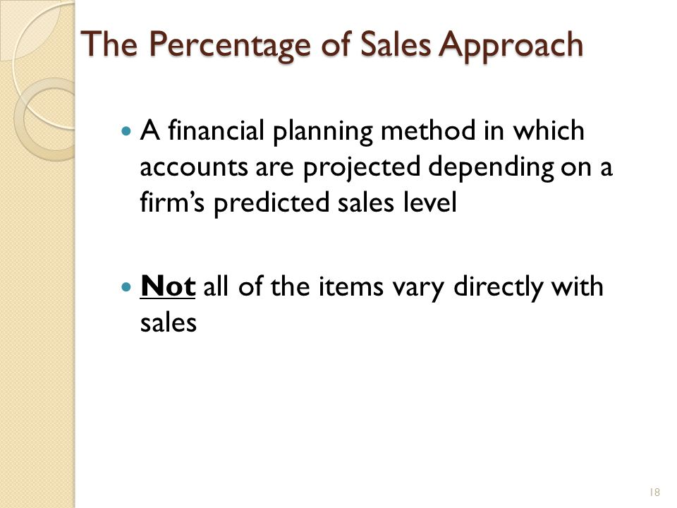 The Percentage of Sales Approach A financial planning method in which accounts are projected depending on a firm's predicted sales level Not all of the items vary directly with sales 18