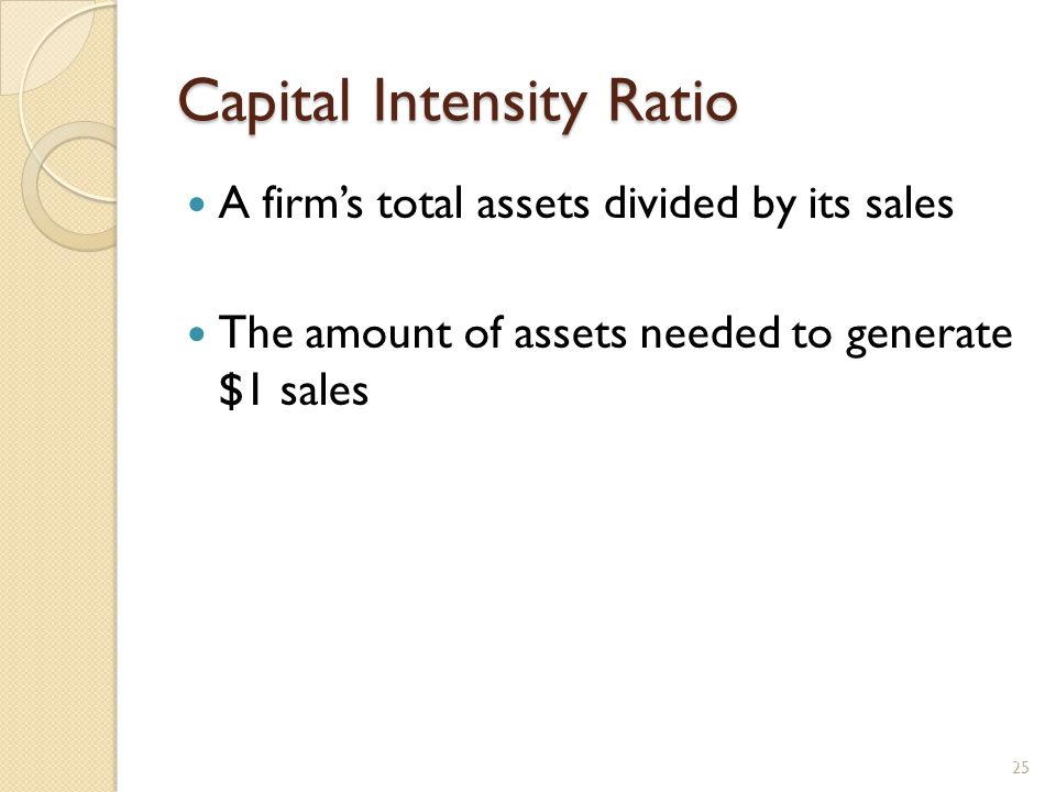 Capital Intensity Ratio A firm's total assets divided by its sales The amount of assets needed to generate $1 sales 25