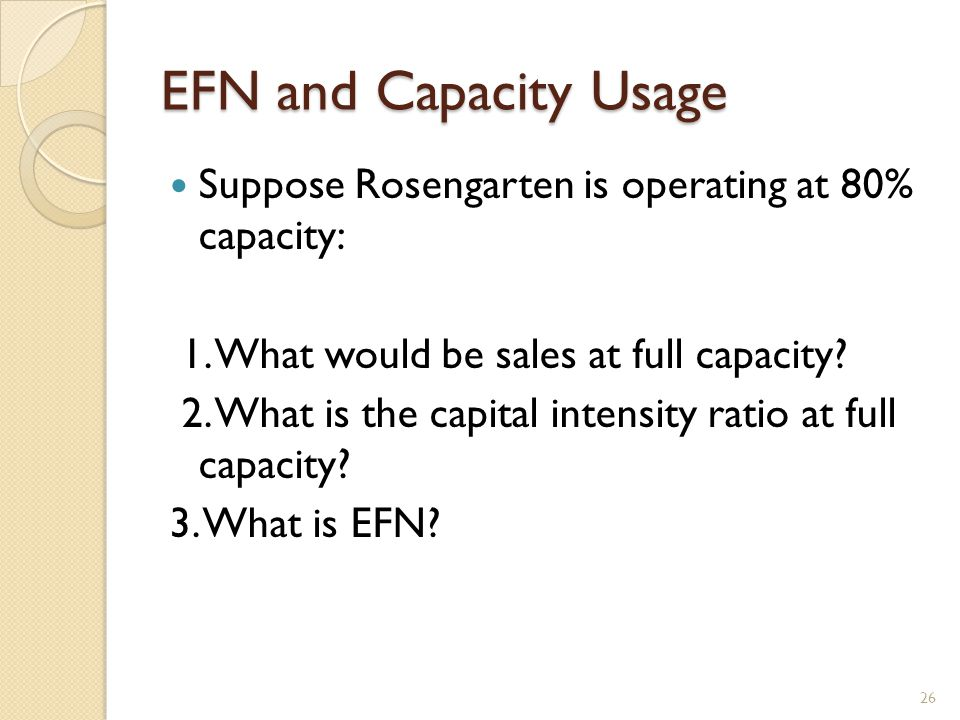 EFN and Capacity Usage Suppose Rosengarten is operating at 80% capacity: 1.