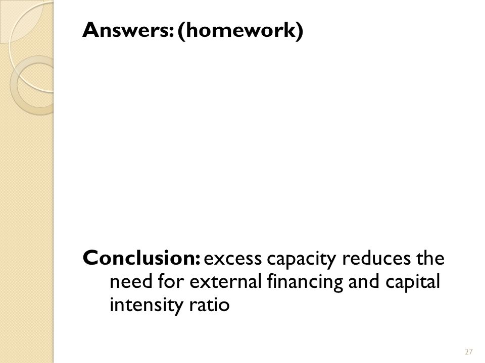 Answers: (homework) Conclusion: excess capacity reduces the need for external financing and capital intensity ratio 27