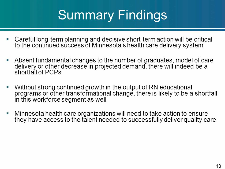 Summary Findings  Careful long-term planning and decisive short-term action will be critical to the continued success of Minnesota's health care delivery system  Absent fundamental changes to the number of graduates, model of care delivery or other decrease in projected demand, there will indeed be a shortfall of PCPs  Without strong continued growth in the output of RN educational programs or other transformational change, there is likely to be a shortfall in this workforce segment as well  Minnesota health care organizations will need to take action to ensure they have access to the talent needed to successfully deliver quality care 13