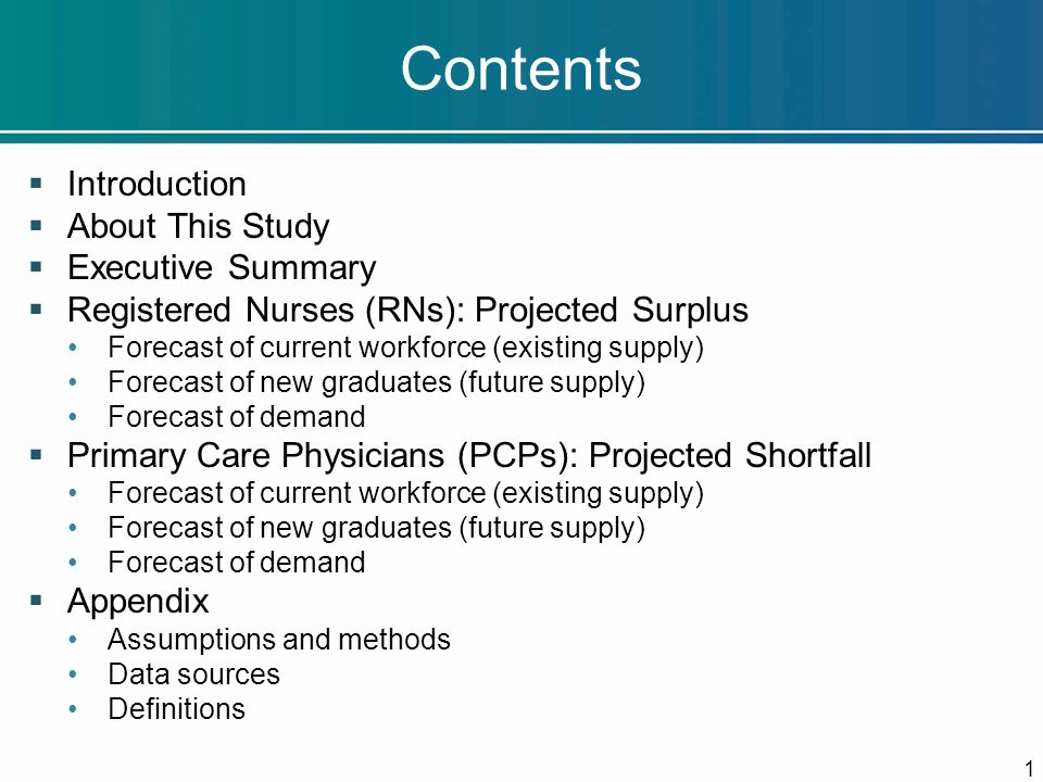 Contents  Introduction  About This Study  Executive Summary  Registered Nurses (RNs): Projected Surplus Forecast of current workforce (existing supply) Forecast of new graduates (future supply) Forecast of demand  Primary Care Physicians (PCPs): Projected Shortfall Forecast of current workforce (existing supply) Forecast of new graduates (future supply) Forecast of demand  Appendix Assumptions and methods Data sources Definitions 1