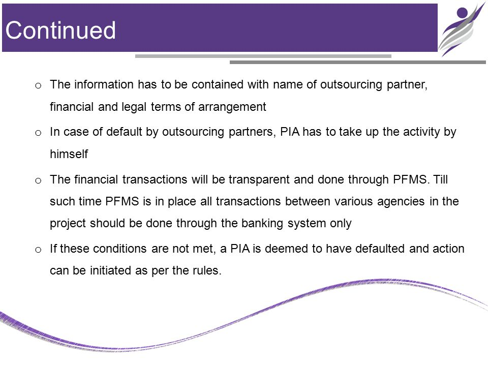 Continued o The information has to be contained with name of outsourcing partner, financial and legal terms of arrangement o In case of default by outsourcing partners, PIA has to take up the activity by himself o The financial transactions will be transparent and done through PFMS.