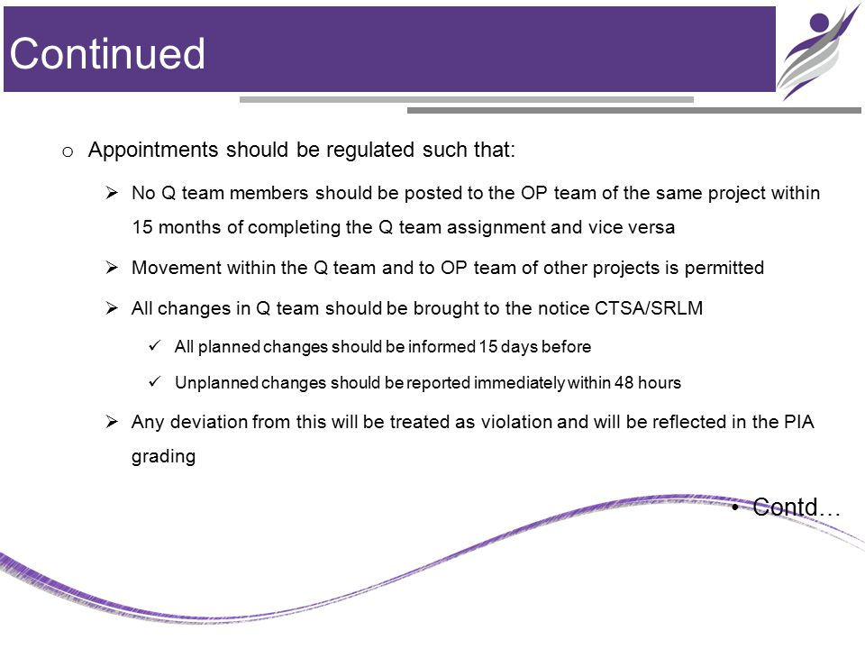 Continued o Appointments should be regulated such that:  No Q team members should be posted to the OP team of the same project within 15 months of completing the Q team assignment and vice versa  Movement within the Q team and to OP team of other projects is permitted  All changes in Q team should be brought to the notice CTSA/SRLM All planned changes should be informed 15 days before Unplanned changes should be reported immediately within 48 hours  Any deviation from this will be treated as violation and will be reflected in the PIA grading Contd…