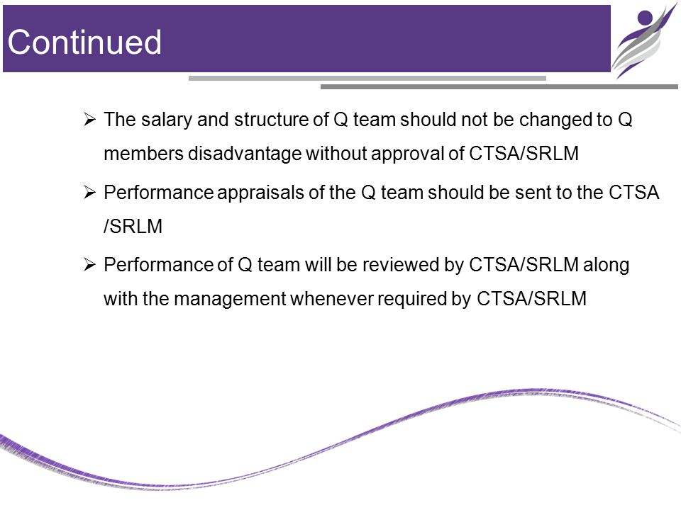 Continued  The salary and structure of Q team should not be changed to Q members disadvantage without approval of CTSA/SRLM  Performance appraisals of the Q team should be sent to the CTSA /SRLM  Performance of Q team will be reviewed by CTSA/SRLM along with the management whenever required by CTSA/SRLM Contd…