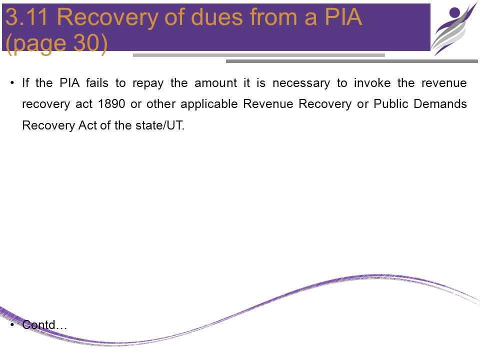 3.11 Recovery of dues from a PIA (page 30) If the PIA fails to repay the amount it is necessary to invoke the revenue recovery act 1890 or other appli