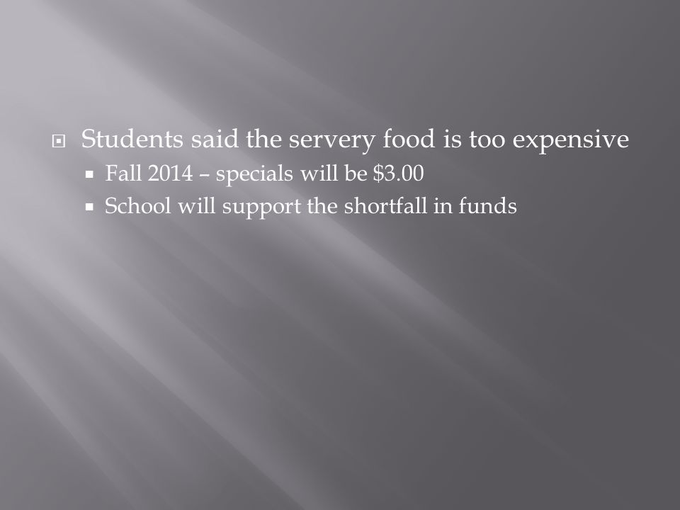  Students said the servery food is too expensive  Fall 2014 – specials will be $3.00  School will support the shortfall in funds