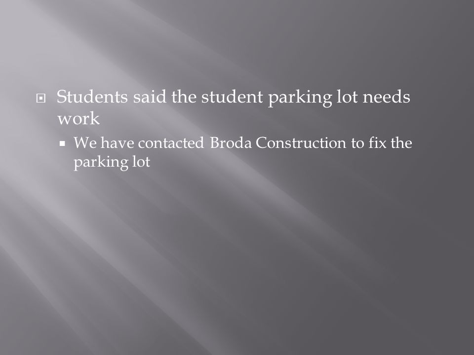  Students said the student parking lot needs work  We have contacted Broda Construction to fix the parking lot
