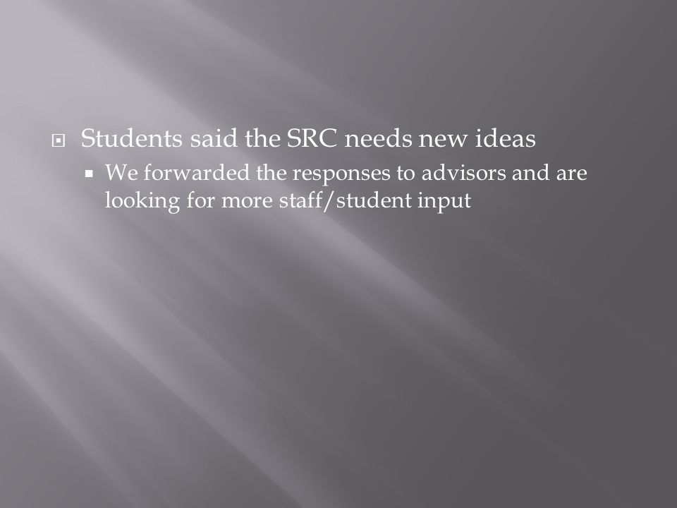  Students said the SRC needs new ideas  We forwarded the responses to advisors and are looking for more staff/student input
