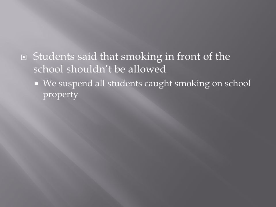  Students said that smoking in front of the school shouldn't be allowed  We suspend all students caught smoking on school property