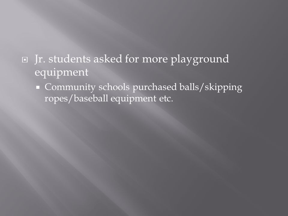  Jr. students asked for more playground equipment  Community schools purchased balls/skipping ropes/baseball equipment etc.