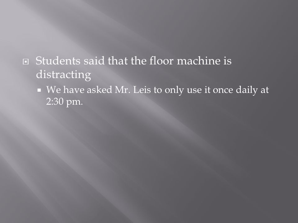  Students said that the floor machine is distracting  We have asked Mr.