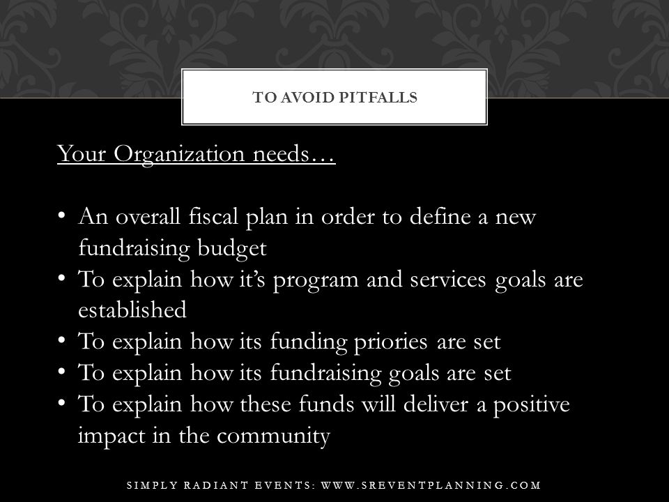 TO AVOID PITFALLS SIMPLY RADIANT EVENTS: WWW.SREVENTPLANNING.COM Your Organization needs… An overall fiscal plan in order to define a new fundraising budget To explain how it's program and services goals are established To explain how its funding priories are set To explain how its fundraising goals are set To explain how these funds will deliver a positive impact in the community