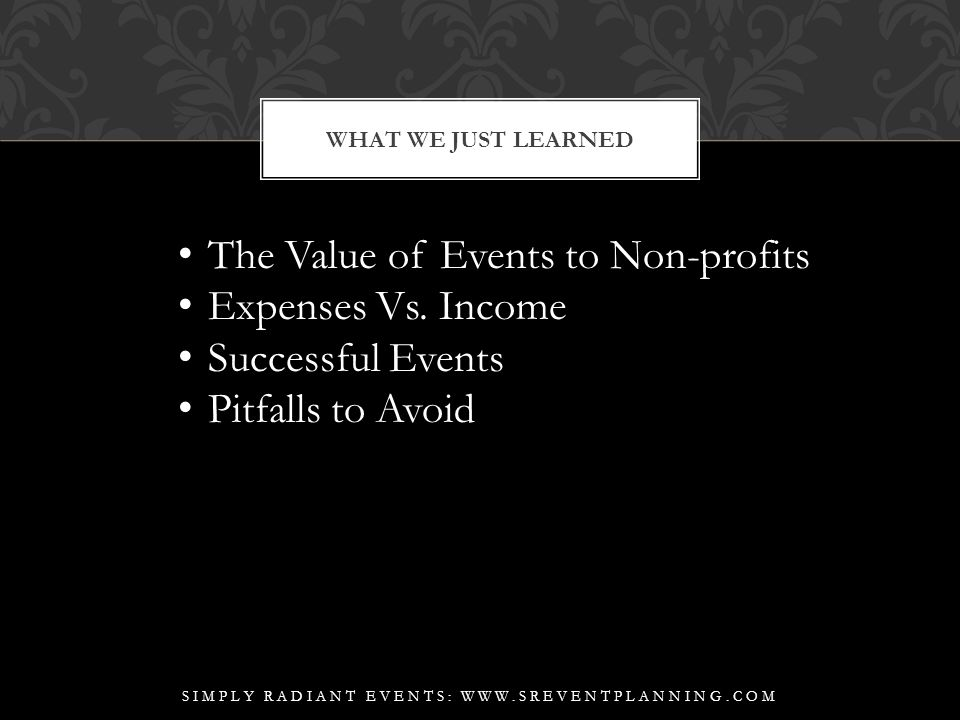 WHAT WE JUST LEARNED SIMPLY RADIANT EVENTS: WWW.SREVENTPLANNING.COM The Value of Events to Non-profits Expenses Vs.