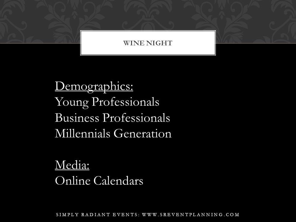 WINE NIGHT SIMPLY RADIANT EVENTS: WWW.SREVENTPLANNING.COM Demographics: Young Professionals Business Professionals Millennials Generation Media: Online Calendars