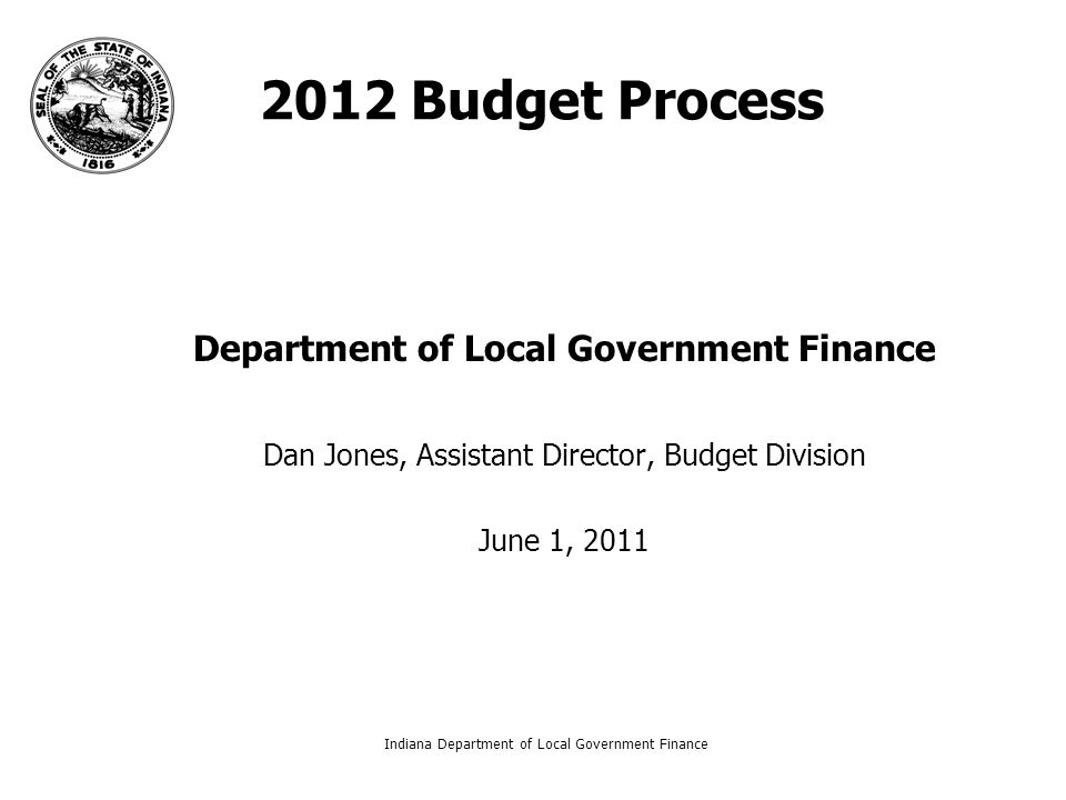 Indiana Department of Local Government Finance1 2012 Budget Process Department of Local Government Finance Dan Jones, Assistant Director, Budget Division June 1, 2011