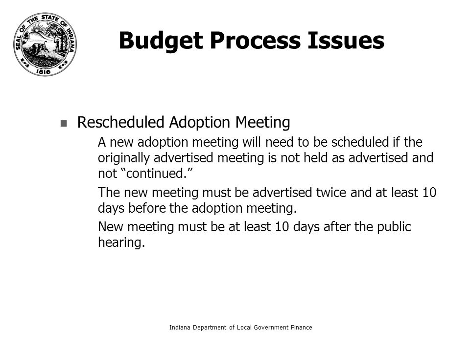 Budget Process Issues Rescheduled Adoption Meeting – –A new adoption meeting will need to be scheduled if the originally advertised meeting is not held as advertised and not continued. – –The new meeting must be advertised twice and at least 10 days before the adoption meeting.