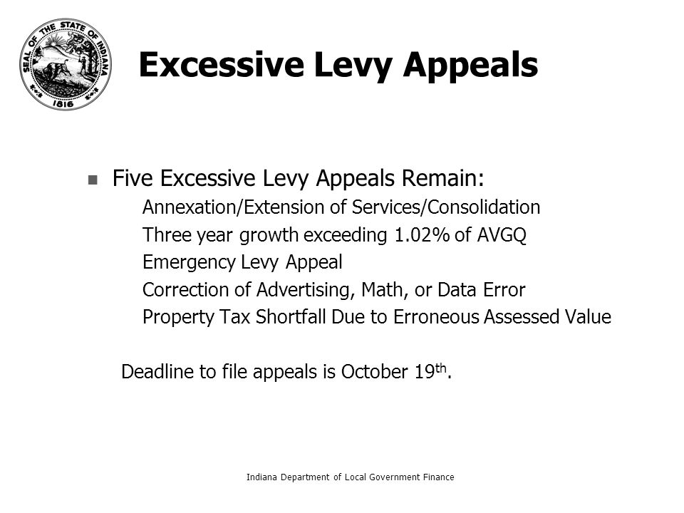 Excessive Levy Appeals Five Excessive Levy Appeals Remain: – –Annexation/Extension of Services/Consolidation – –Three year growth exceeding 1.02% of AVGQ – –Emergency Levy Appeal – –Correction of Advertising, Math, or Data Error – –Property Tax Shortfall Due to Erroneous Assessed Value Deadline to file appeals is October 19 th.
