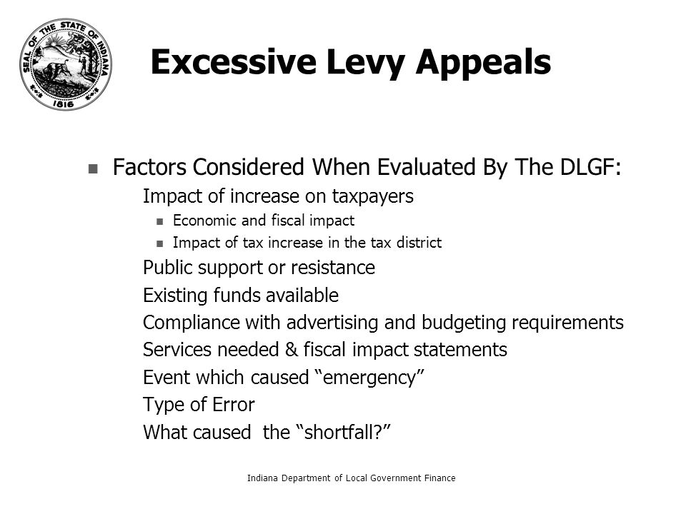 Excessive Levy Appeals Factors Considered When Evaluated By The DLGF: – –Impact of increase on taxpayers Economic and fiscal impact Impact of tax increase in the tax district – –Public support or resistance – –Existing funds available – –Compliance with advertising and budgeting requirements – –Services needed & fiscal impact statements – –Event which caused emergency – –Type of Error – –What caused the shortfall? Indiana Department of Local Government Finance17