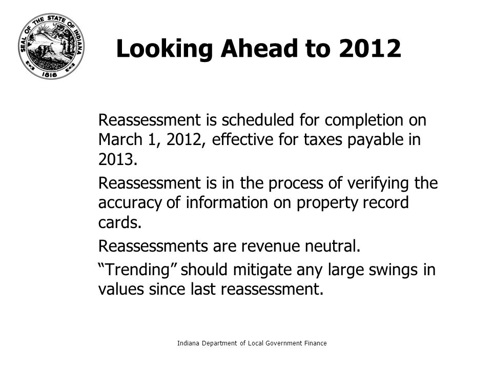 Indiana Department of Local Government Finance4 Looking Ahead to 2012 – –Reassessment is scheduled for completion on March 1, 2012, effective for taxes payable in 2013.