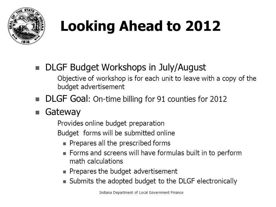 Looking Ahead to 2012 DLGF Budget Workshops in July/August – –Objective of workshop is for each unit to leave with a copy of the budget advertisement DLGF Goal : On-time billing for 91 counties for 2012 Gateway – –Provides online budget preparation – –Budget forms will be submitted online Prepares all the prescribed forms Forms and screens will have formulas built in to perform math calculations Prepares the budget advertisement Submits the adopted budget to the DLGF electronically Indiana Department of Local Government Finance5