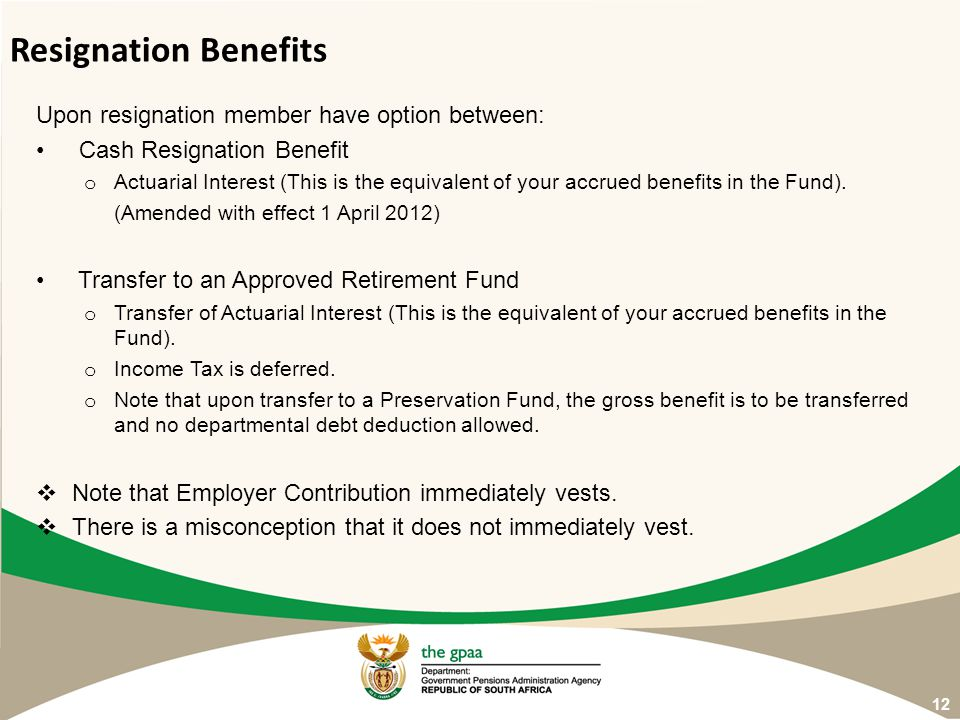 Upon resignation member have option between: Cash Resignation Benefit o Actuarial Interest (This is the equivalent of your accrued benefits in the Fun