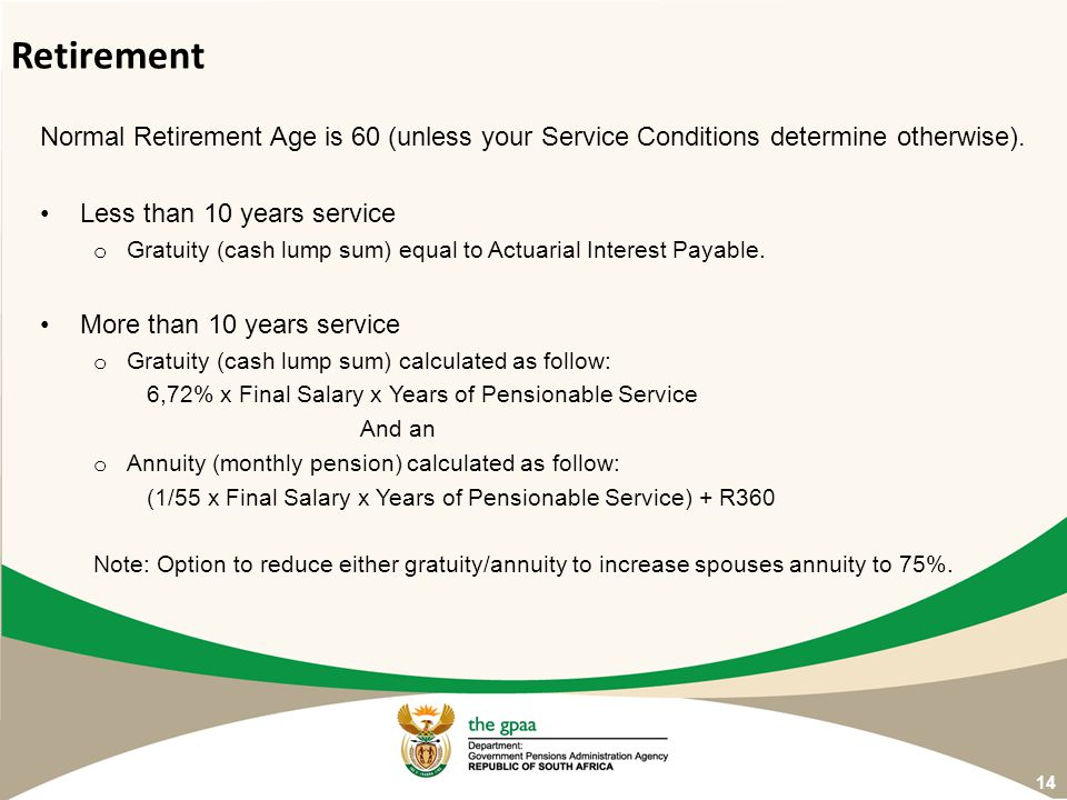 Normal Retirement Age is 60 (unless your Service Conditions determine otherwise). Less than 10 years service o Gratuity (cash lump sum) equal to Actua