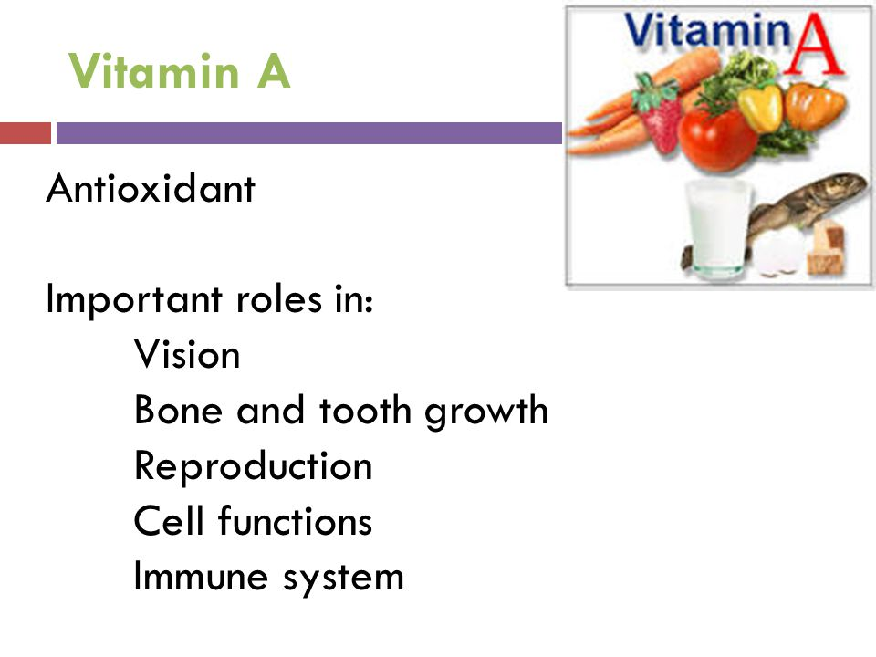 Vitamin A Antioxidant Important roles in: Vision Bone and tooth growth Reproduction Cell functions Immune system