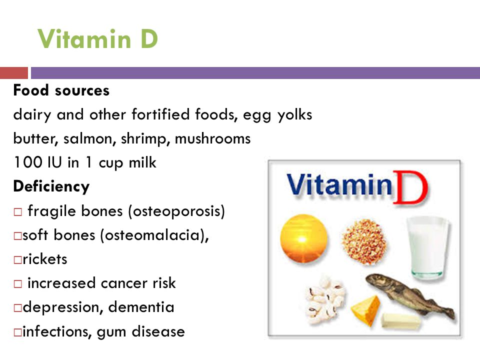 Vitamin D Food sources dairy and other fortified foods, egg yolks butter, salmon, shrimp, mushrooms 100 IU in 1 cup milk Deficiency  fragile bones (o