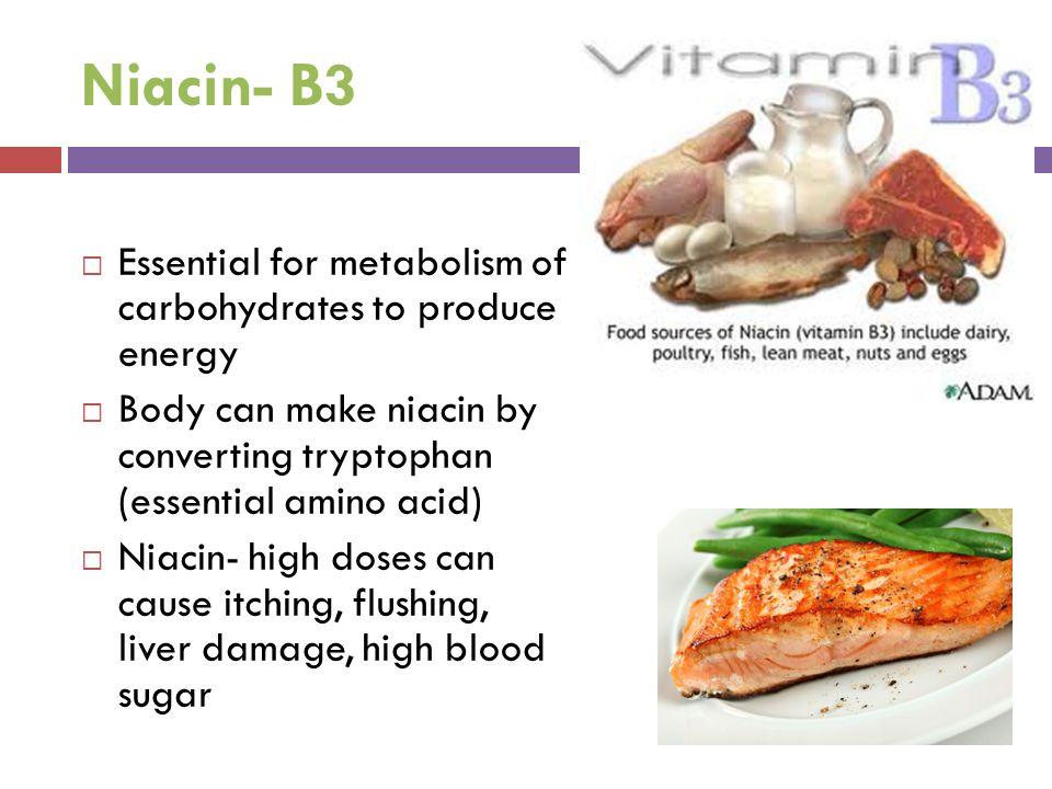 Niacin- B3  Essential for metabolism of carbohydrates to produce energy  Body can make niacin by converting tryptophan (essential amino acid)  Niac