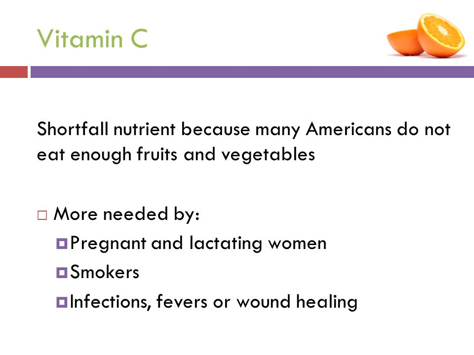 Vitamin C Shortfall nutrient because many Americans do not eat enough fruits and vegetables  More needed by:  Pregnant and lactating women  Smokers