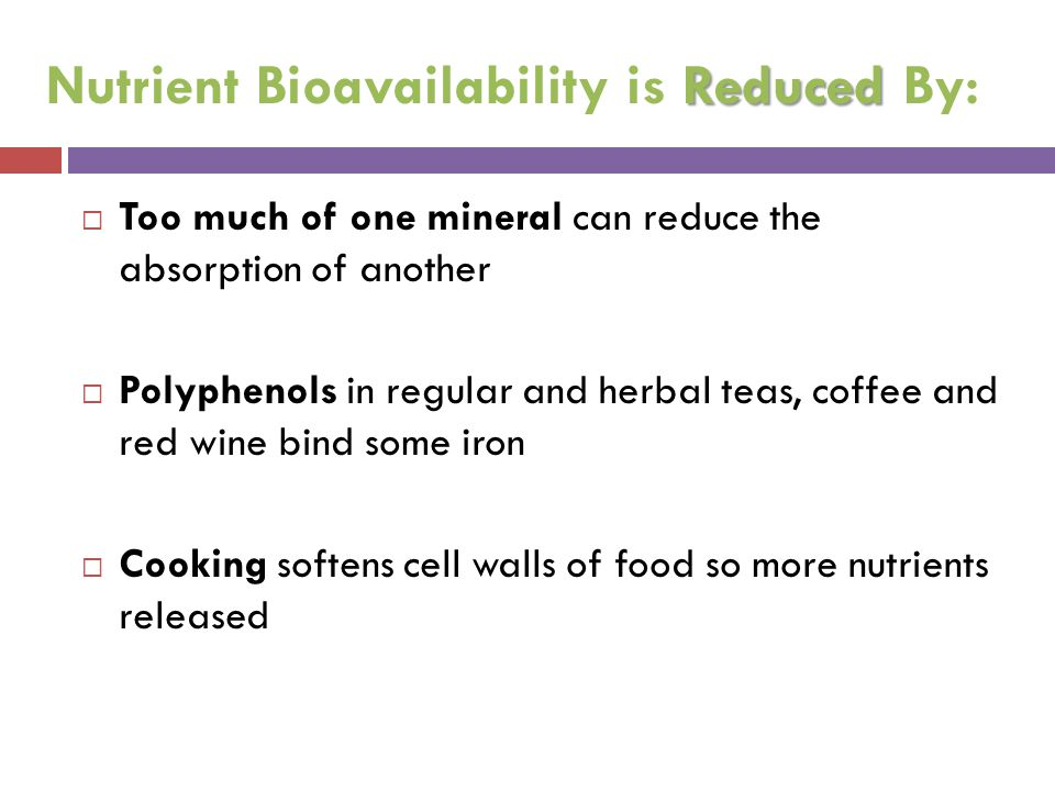 Reduced Nutrient Bioavailability is Reduced By:  Too much of one mineral can reduce the absorption of another  Polyphenols in regular and herbal tea