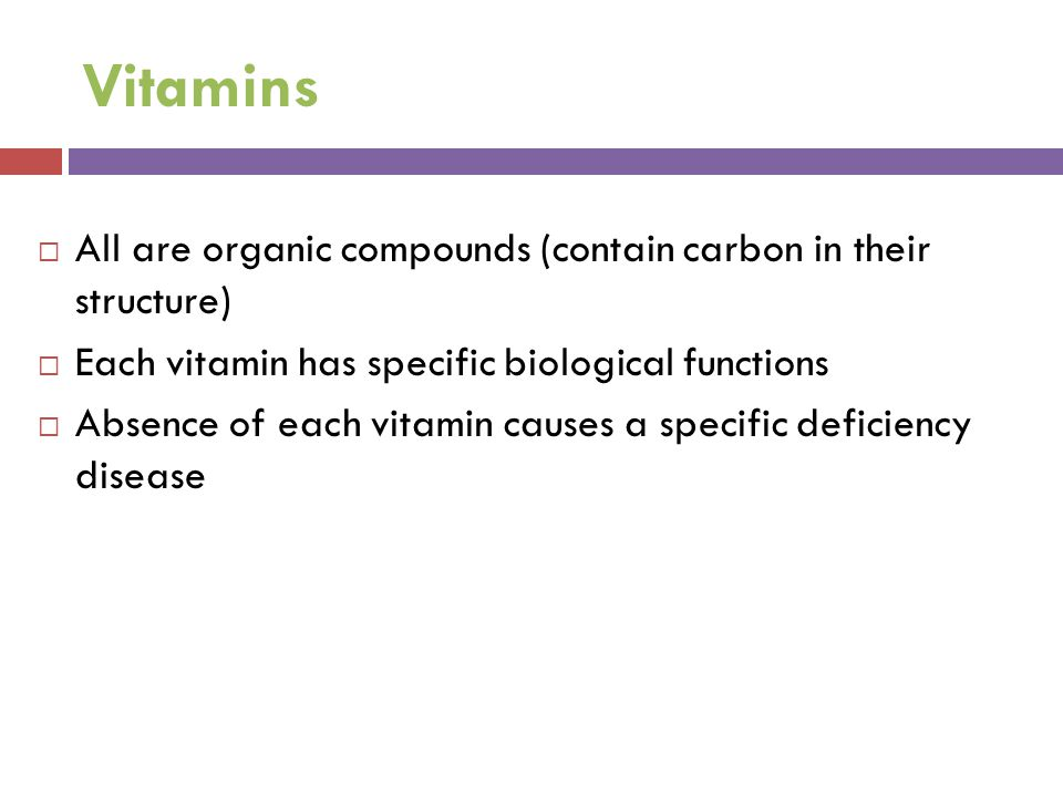 Vitamins  All are organic compounds (contain carbon in their structure)  Each vitamin has specific biological functions  Absence of each vitamin ca