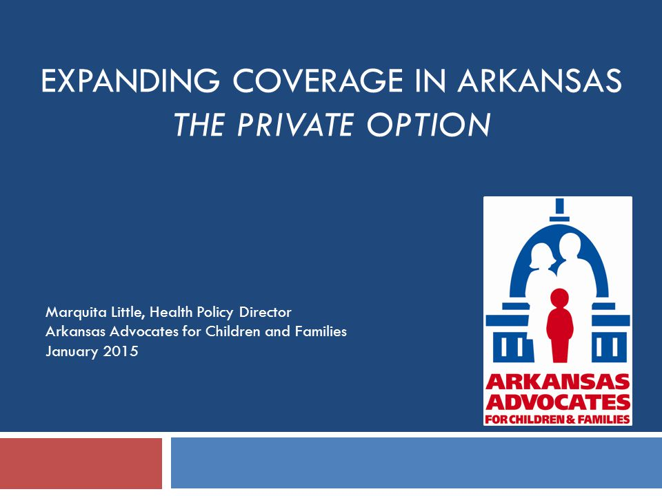 EXPANDING COVERAGE IN ARKANSAS THE PRIVATE OPTION Marquita Little, Health Policy Director Arkansas Advocates for Children and Families January 2015