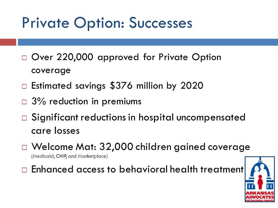 Private Option: Successes  Over 220,000 approved for Private Option coverage  Estimated savings $376 million by 2020  3% reduction in premiums  Significant reductions in hospital uncompensated care losses  Welcome Mat: 32,000 children gained coverage (Medicaid, CHIP, and Marketplace)  Enhanced access to behavioral health treatment