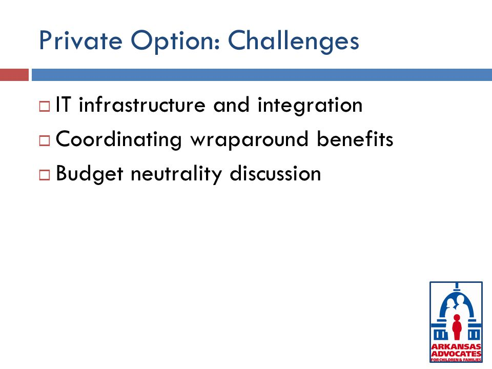 Private Option: Challenges  IT infrastructure and integration  Coordinating wraparound benefits  Budget neutrality discussion