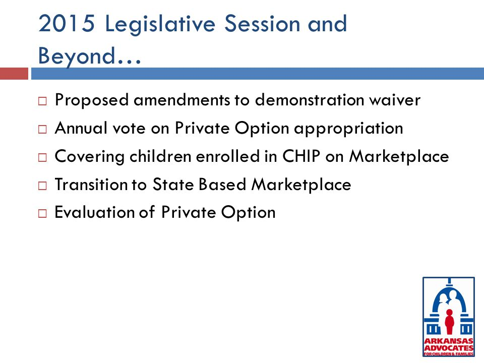 2015 Legislative Session and Beyond…  Proposed amendments to demonstration waiver  Annual vote on Private Option appropriation  Covering children enrolled in CHIP on Marketplace  Transition to State Based Marketplace  Evaluation of Private Option