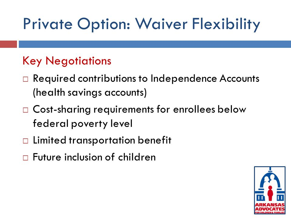 Private Option: Waiver Flexibility Key Negotiations  Required contributions to Independence Accounts (health savings accounts)  Cost-sharing requirements for enrollees below federal poverty level  Limited transportation benefit  Future inclusion of children