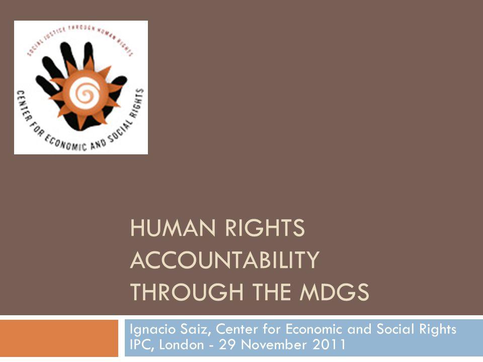 HUMAN RIGHTS ACCOUNTABILITY THROUGH THE MDGS Ignacio Saiz, Center for Economic and Social Rights IPC, London - 29 November 2011