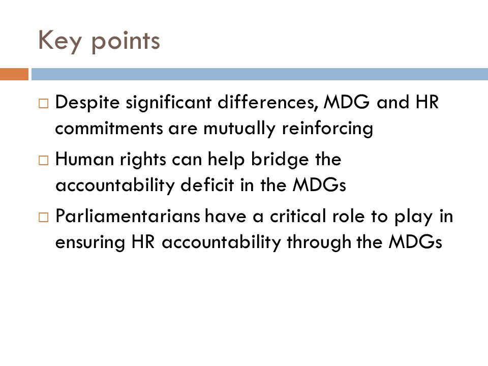 Key points  Despite significant differences, MDG and HR commitments are mutually reinforcing  Human rights can help bridge the accountability deficit in the MDGs  Parliamentarians have a critical role to play in ensuring HR accountability through the MDGs