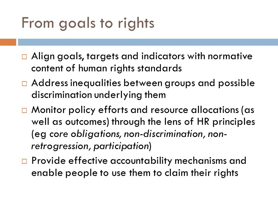 From goals to rights  Align goals, targets and indicators with normative content of human rights standards  Address inequalities between groups and possible discrimination underlying them  Monitor policy efforts and resource allocations (as well as outcomes) through the lens of HR principles (eg core obligations, non-discrimination, non- retrogression, participation)  Provide effective accountability mechanisms and enable people to use them to claim their rights
